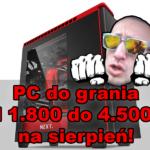 Zestawy PC do grania od 1.800 do 4.500 zł  lipiec/sierpień
