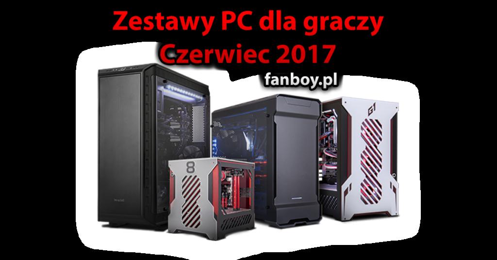 Zestawy komputerowe – Czerwiec 2017 ! | fanboy.pl