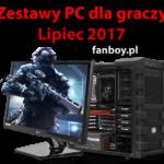 Zestawy komputerowe oraz propozycje dla graczy – Lipiec 2017 !